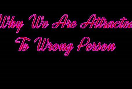 Why We Are Attracted To Wrong Person